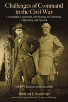 Challenges of Command in the Civil War - Generalship, Leadership, and Strategy at Gettysburg, Petersburg, and Beyond, Volume I: Generals and Generalship ebook by Richard J. Sommers