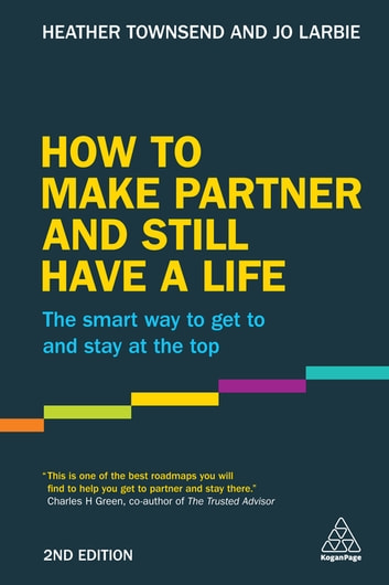How to Make Partner and Still Have a Life - The Smart Way to Get to and Stay at the Top ebook by Heather Townsend,Jo Larbie