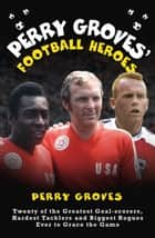 Perry Groves' Football Heroes - Twenty of the Greatest Goal-scorers, Hardest Tacklers and Biggest Rogues Ever to Grace the Game ebook by Perry Groves