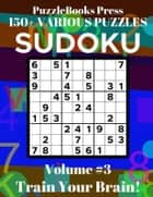 PuzzleBooks Press Sudoku - Volume 3 - 150+ Various Puzzles - Train Your Brain! eBook by PuzzleBooks Press
