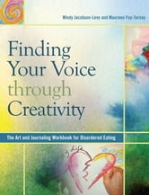 Finding Your Voice Through Creativity - The Art and Journaling Workbook for Disordered Eating ebook by Mindy Jacobson-Levy,Maureen Foy-Tornay