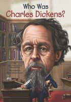 Who Was Charles Dickens? ebook by Meg Belviso, Mark Edward Geyer, Pam Pollack,...