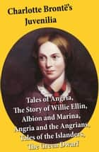 Charlotte Brontë's Juvenilia: Tales of Angria (Mina Laury, Stancliffe's Hotel), The Story of Willie Ellin, Albion and Marina, Angria and the Angrians, Tales of the Islanders, The Green Dwarf ebook by Charlotte Brontë