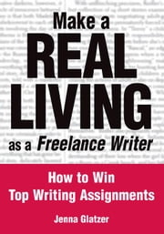 Make A REAL LIVING as a Freelance Writer: How To Win Top Writing Assignments ebook by Glatzer, Jenna