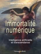 IMMORTALITÉ NUMÉRIQUE - Intelligence artificielle et transcendance ebook by Jean-Claude HEUDIN