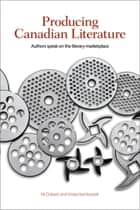 Producing Canadian Literature - Authors Speak on the Literary Marketplace ebook by Kit Dobson, Smaro Kamboureli