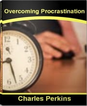 Overcoming Procrastination - Time-Tested Tips for Procrastination Help, Procrastination Statistics, Reasons For Procrastination ebook by Charles Perkins