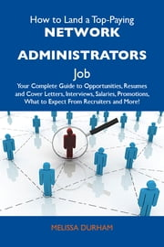 How to Land a Top-Paying Network administrators Job: Your Complete Guide to Opportunities, Resumes and Cover Letters, Interviews, Salaries, Promotions, What to Expect From Recruiters and More ebook by Durham Melissa