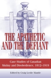 The Apathetic and the Defiant - Case Studies of Canadian Mutiny and Disobedience, 1812-1919 ebook by