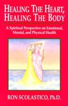 Healing the Heart, Healing the Body: A Spiritual Perspective on Emotional, Mental, and Physical Health ebook by Ron Scolastico