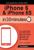 iPhone 6 & iPhone 6S In 30 Minutes ebook by Ian Lamont
