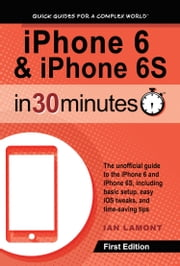 iPhone 6 & iPhone 6S In 30 Minutes - The unofficial guide to the iPhone 6 and iPhone 6S, including basic setup, easy iOS tweaks, and time-saving tips ebook by Ian Lamont