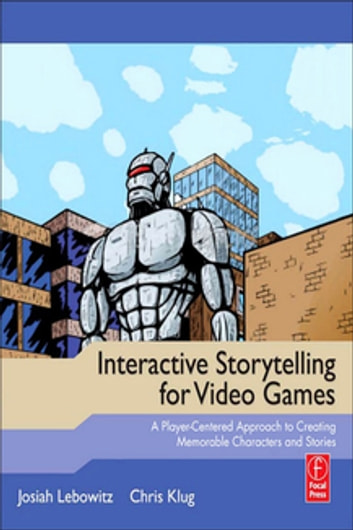 Interactive Storytelling for Video Games - Proven Writing Techniques for Role Playing Games, Online Games, First Person Shooters, and more ebook by Josiah Lebowitz,Chris Klug