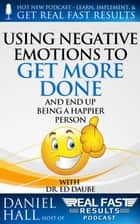 Using Negative Emotions to Get More Done and End Up Being a Happier Person ebook by Daniel Hall