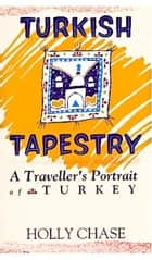 Turkish Tapestry: A Traveller's Portrait of Turkey ebook by Holly Chase
