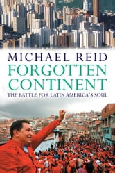 Forgotten Continent: The Battle for Latin America's Soul ebook by Michael Reid