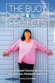 The Buoy Projects - A Story of Breast Cancer, Bucket-Lists, Life Lessons, Facebook and Love ebook by Lorna J. Brunelle