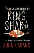 The Assassination of King Shaka - Zulu History's Dramatic Moment ebook by John Laband