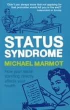 Status Syndrome - How Your Social Standing Directly Affects Your Health ebook by Michael Marmot