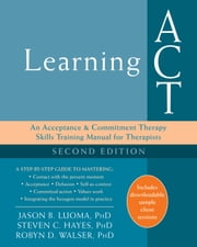 Learning ACT - An Acceptance and Commitment Therapy Skills Training Manual for Therapists ebook by Steven C. Hayes, PhD, Robyn D. Walser,...