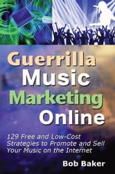 Guerrilla Music Marketing Online: 129 Free & Low-Cost Strategies to Promote & Sell Your Music on the Internet ebook by Bob Baker