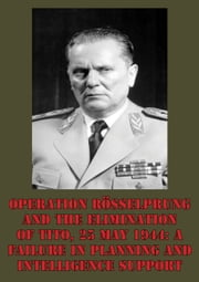 Operation Rösselprung And The Elimination Of Tito, 25 May 1944: A Failure In Planning And Intelligence Support ebook by Lieutenant-Colonel Wayne D. Eyre