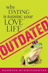 Outdated - Why Dating Is Ruining Your Love Life ebook by Samhita Mukhopadhyay