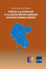 Sharing Growth and Prosperity - Strategy and Action Plan for the Greater Mekong Subregion Southern Economic Corridor ebook by Asian Development Bank