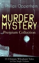 MURDER MYSTERY Premium Collection - 15 Ultimate Whodunit Tales in One Single Volume - The Imperfect Crime, Murder at Monte Carlo, The Avenger, The Cinema Murder, Michel's Evil Deeds, The Wicked Marquis, The Survivor, The Man Without Nerves... ebook by E. Phillips Oppenheim