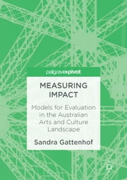 Measuring Impact - Models for Evaluation in the Australian Arts and Culture Landscape ebook by Sandra Gattenhof