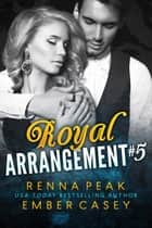 Royal Arrangement #5 ebook by Ember Casey, Renna Peak
