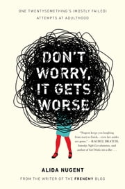 Don't Worry, It Gets Worse - One Twentysomething's (Mostly Failed) Attempts at Adulthood ebook by Alida Nugent