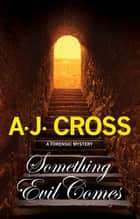 Something Evil Comes - A forensic mystery ebook by A.J. Cross