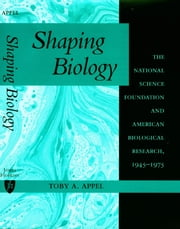 Shaping Biology - The National Science Foundation and American Biological Research, 1945-1975 ebook by Toby A. Appel