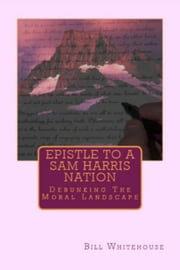 Epistle To A Sam Harris Nation: Debunking The Moral Landscape ebook by Bill Whitehouse