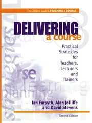 Delivering a Course - Practical Strategies for Teachers, Lecturers and Trainers ebook by Forsyth, Ian,Jolliffe, Alan,Stevens, David,Forsyth, Ian (Senior Education Officer, New South Wales, Australia and Former Senior Lecturer and Media Specialist, Singapore Polytechnic, Singapore),Jolliffe, Alan (Senior Lecturer in Education and Staff Development, Singapore Polytechnic, Singapore)