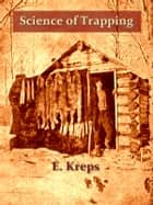 Science of Trapping [Illustrated] - Describes the Fur Bearing Animals, Their Nature, Habits and Distribution, with Practical Methods for Their Capture ebook by E. Kreps
