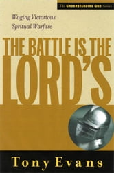 The Battle is the Lords - Waging Victorious Spiritual Warfare ebook by Tony Evans
