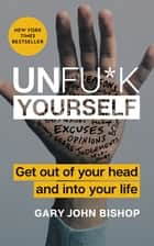 Unfu*k Yourself - Get Out of Your Head and into Your Life ebook by Gary John Bishop
