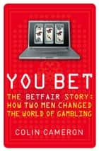 You Bet: The Betfair Story and How Two Men Changed the World of Gambling ebook by Colin Cameron