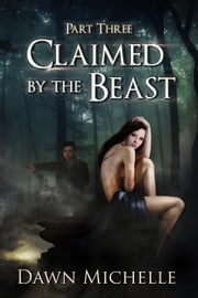 Claimed by the Beast - Part Three - Claimed by the Beast, #3 ebook by Dawn Michelle