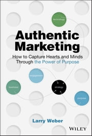 Authentic Marketing - How to Capture Hearts and Minds Through the Power of Purpose ebook by Larry Weber