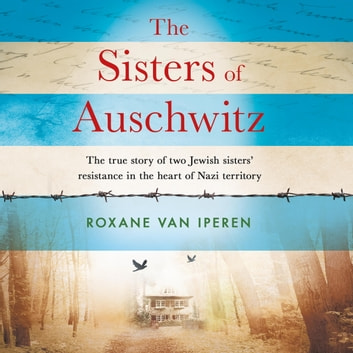The Sisters of Auschwitz - The true story of two Jewish sisters' resistance in the heart of Nazi territory audiobook by Roxane van Iperen