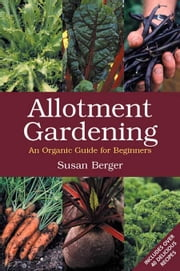 Allotment Gardening: An Organic Guide for Beginners ebook by Berger, Susan