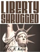 Liberty Shrugged ebook by G. F. Kaye