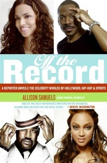 Off the Record - A Reporter Unveils the Celebrity Worlds of Hollywood, Hip-hop, and Sports ebook by Allison Samuels