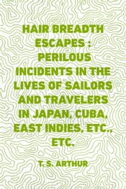 Hair Breadth Escapes : Perilous incidents in the lives of sailors and travelers in Japan, Cuba, East Indies, etc., etc. ebook by T. S. Arthur