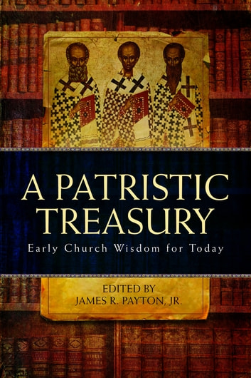 A Patristic Treasury - Early Church Wisdom for Today ebook by James R. Payton, Jr.