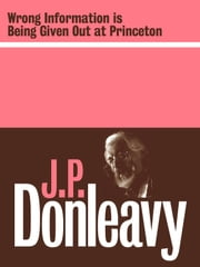 Wrong Information is Being Given Out at Princeton ebook by J.P. Donleavy