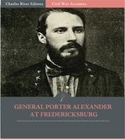 General Edward Porter Alexander at Fredericksburg: Letters to the Southern Historical Society (Illustrated Edition) ebook by Edward Porter Alexander